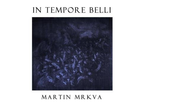 IN TEMPORE BELLI – Martin Mrkva